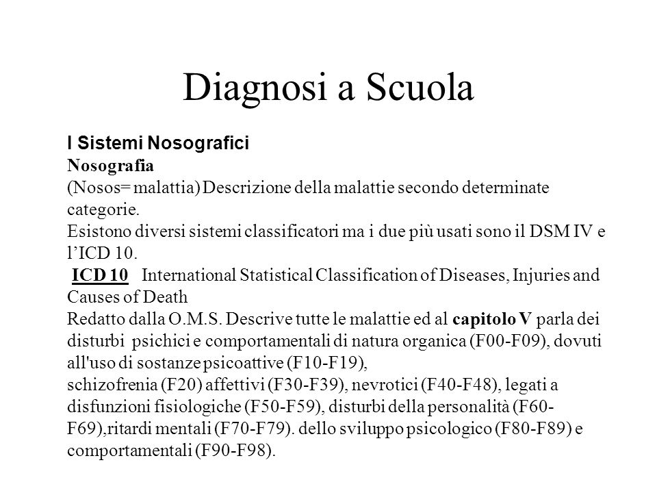 DSM IV: Diagnostic and Statistical Manual of Mental Disorders - manuale diagnostico e statistico dei disturbi mentali Quarta Edizione, redatto a partire dallAmerican Psychiatric Association (APA) Raggruppa i disturbi su 5 assi e fa ampio riferimento alla statistica.
