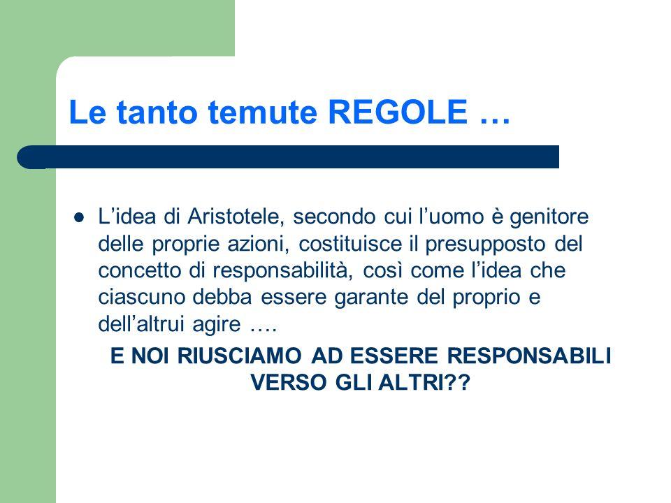 Le tanto temute REGOLE … Lidea di Aristotele, secondo cui luomo è genitore delle proprie azioni, costituisce il presupposto del concetto di responsabi