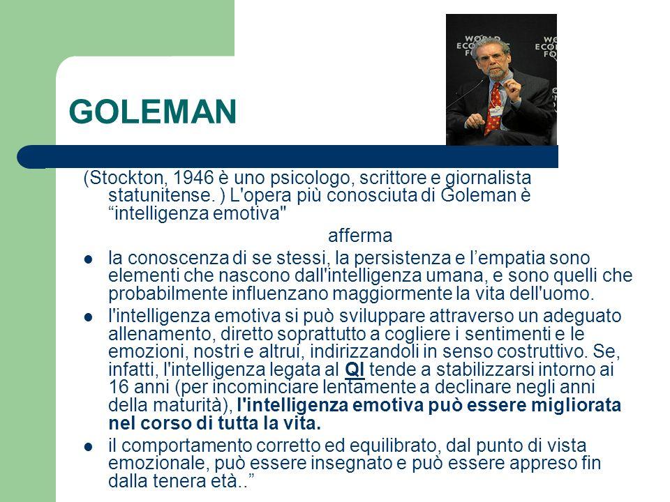 GOLEMAN (Stockton, 1946 è uno psicologo, scrittore e giornalista statunitense. ) L'opera più conosciuta di Goleman è intelligenza emotiva