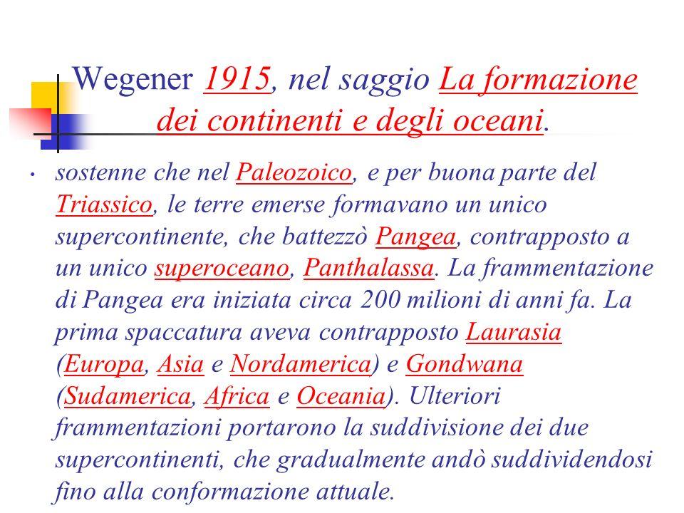 Wegener 1915, nel saggio La formazione dei continenti e degli oceani.1915La formazione dei continenti e degli oceani sostenne che nel Paleozoico, e per buona parte del Triassico, le terre emerse formavano un unico supercontinente, che battezzò Pangea, contrapposto a un unico superoceano, Panthalassa.