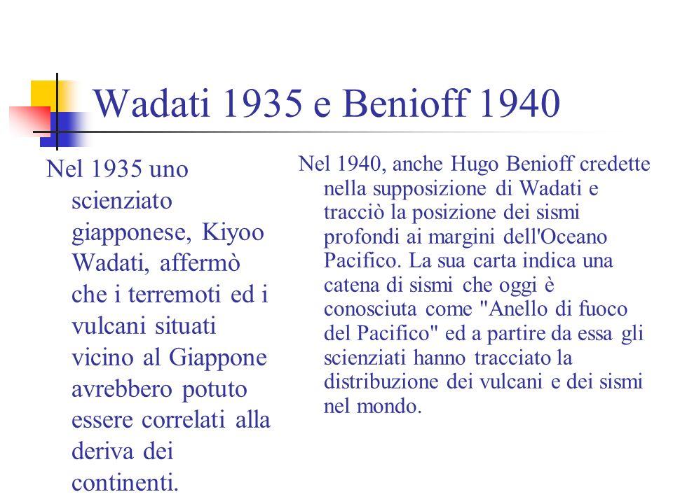 Wadati 1935 e Benioff 1940 Nel 1935 uno scienziato giapponese, Kiyoo Wadati, affermò che i terremoti ed i vulcani situati vicino al Giappone avrebbero potuto essere correlati alla deriva dei continenti.