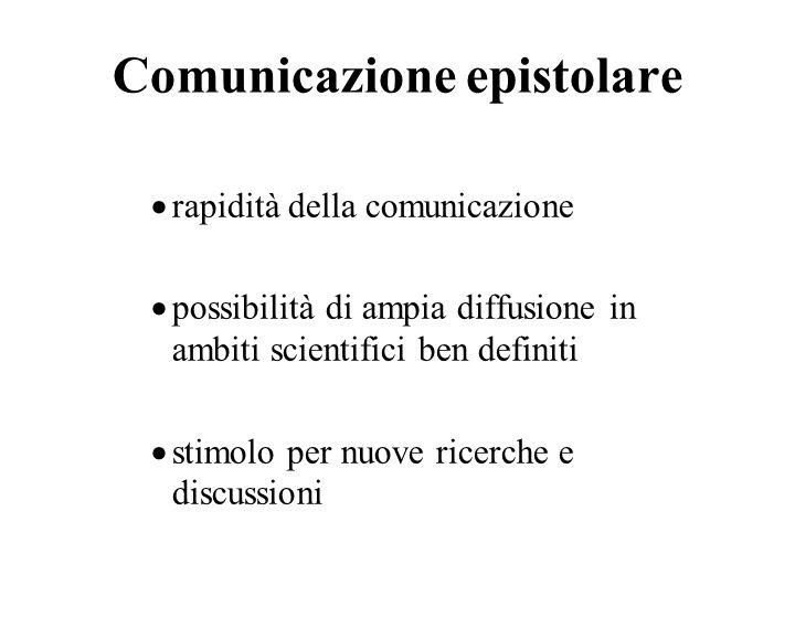 Comunicazione epistolare rapidità della comunicazione possibilità di ampia diffusione in ambiti scientifici ben definiti stimolo per nuove ricerche e discussioni