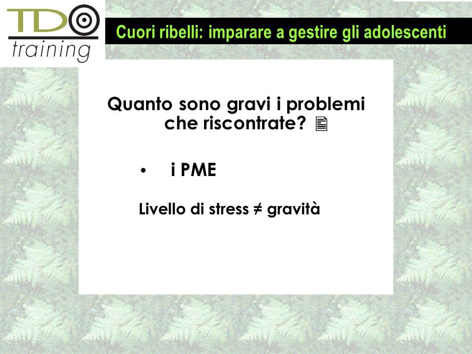 Quanto sono gravi i problemi che riscontrate? i PME Livello di stress gravità Cuori ribelli: imparare a gestire gli adolescenti