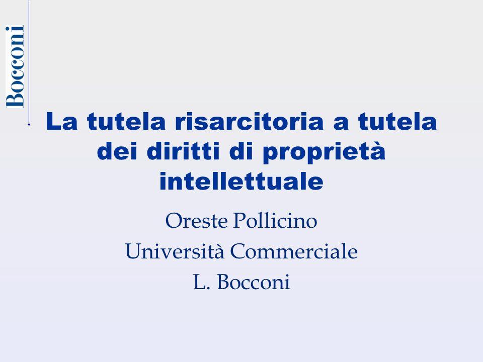 La tutela risarcitoria a tutela dei diritti di proprietà intellettuale Oreste Pollicino Università Commerciale L. Bocconi
