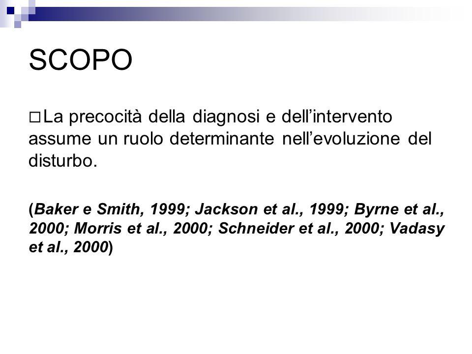 SCOPO La precocità della diagnosi e dellintervento assume un ruolo determinante nellevoluzione del disturbo. (Baker e Smith, 1999; Jackson et al., 199