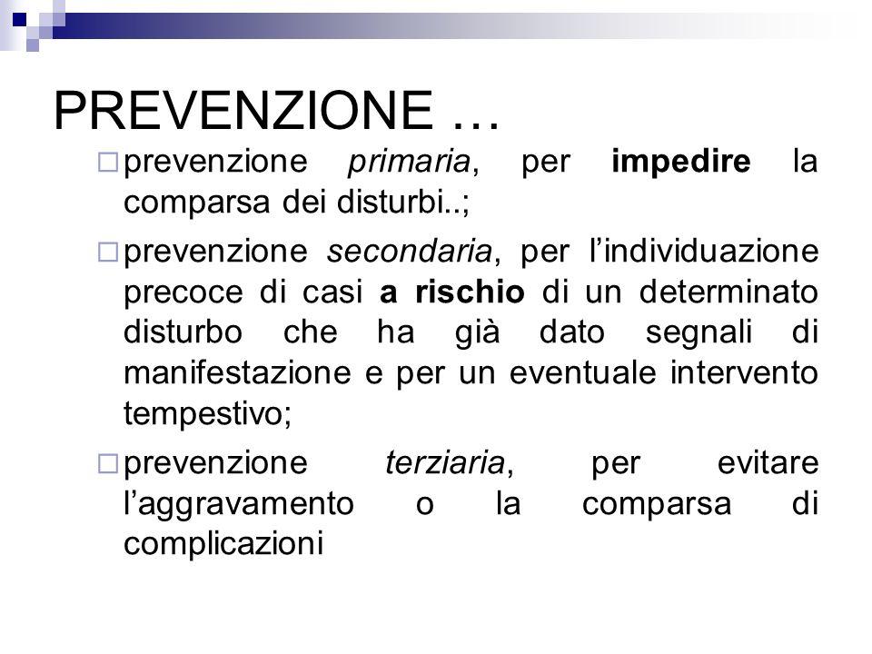 PREVENZIONE … prevenzione primaria, per impedire la comparsa dei disturbi..; prevenzione secondaria, per lindividuazione precoce di casi a rischio di