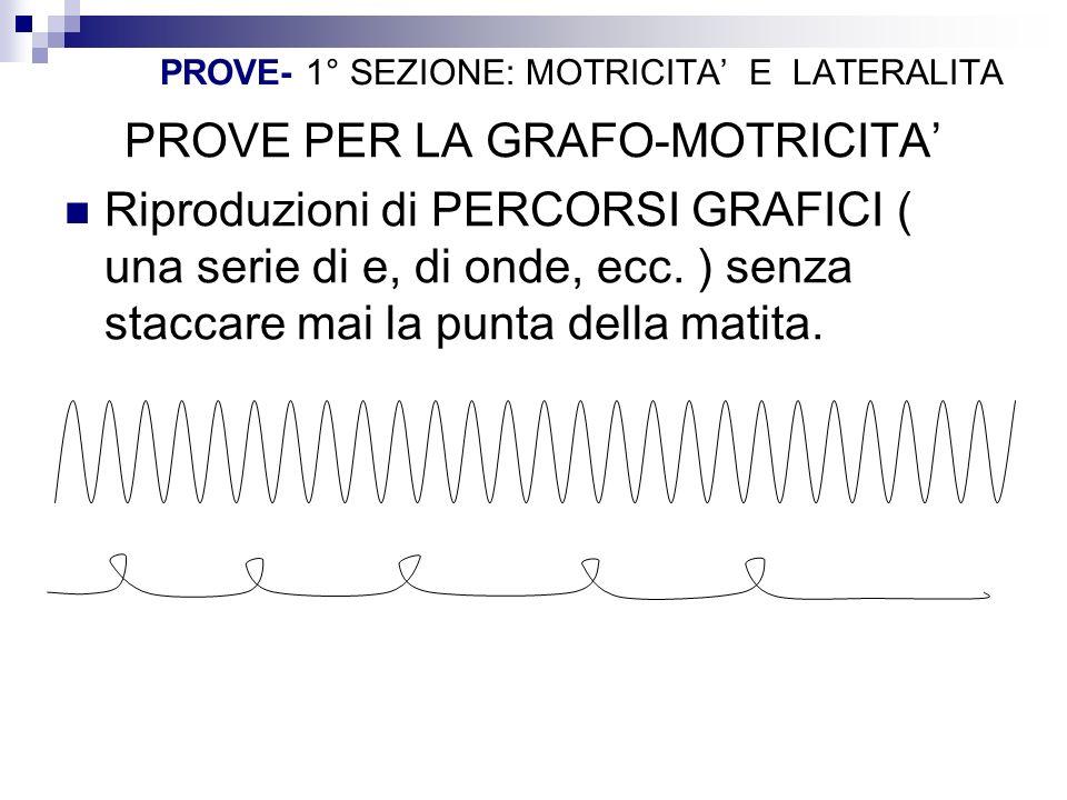PROVE- 1° SEZIONE: MOTRICITA E LATERALITA PROVE PER LA GRAFO-MOTRICITA Riproduzioni di PERCORSI GRAFICI ( una serie di e, di onde, ecc. ) senza stacca