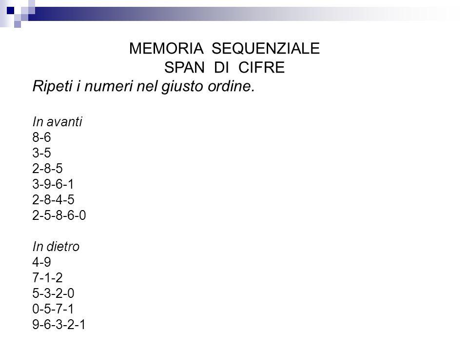 MEMORIA SEQUENZIALE SPAN DI CIFRE Ripeti i numeri nel giusto ordine. In avanti 8-6 3-5 2-8-5 3-9-6-1 2-8-4-5 2-5-8-6-0 In dietro 4-9 7-1-2 5-3-2-0 0-5