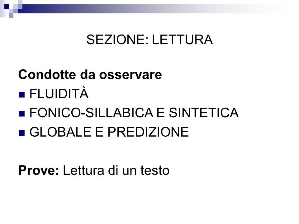 SEZIONE: LETTURA Condotte da osservare FLUIDITÀ FONICO-SILLABICA E SINTETICA GLOBALE E PREDIZIONE Prove: Lettura di un testo