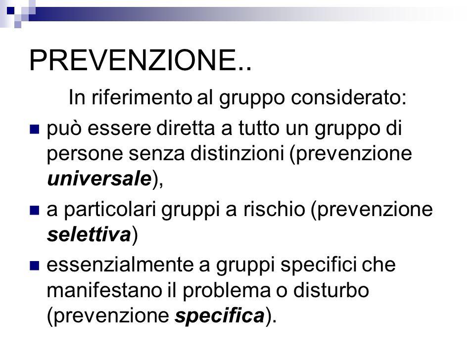 PREVENZIONE.. In riferimento al gruppo considerato: può essere diretta a tutto un gruppo di persone senza distinzioni (prevenzione universale), a part