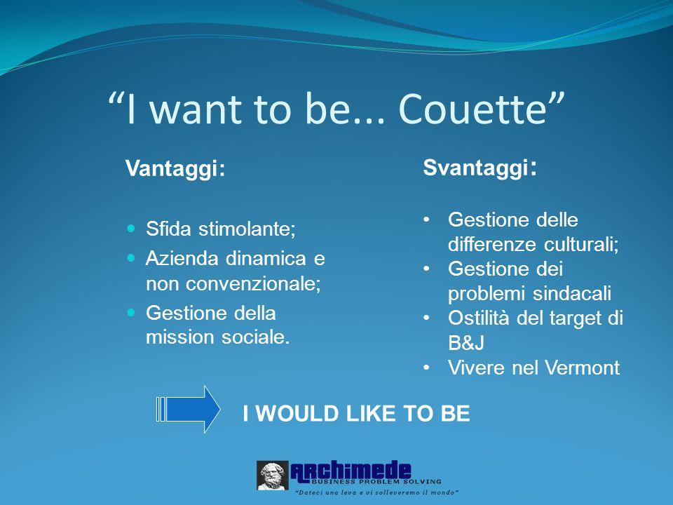 I want to be... Couette Vantaggi: Sfida stimolante; Azienda dinamica e non convenzionale; Gestione della mission sociale. Svantaggi : Gestione delle d