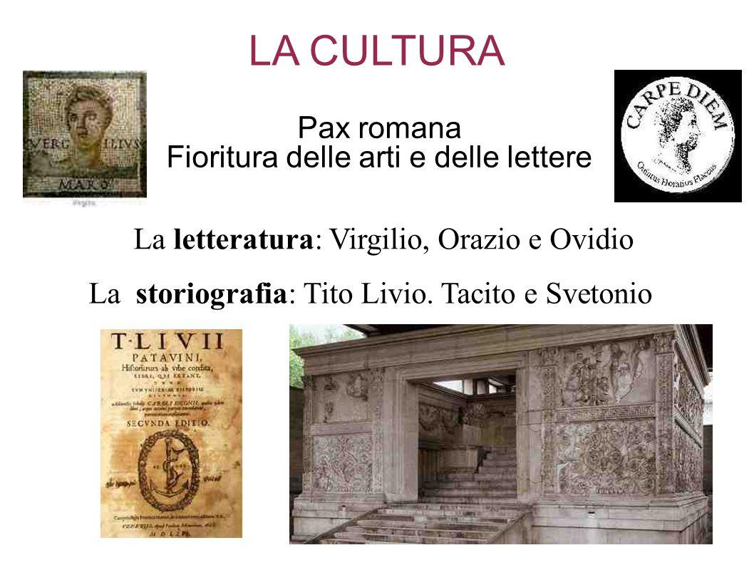 LA CULTURA Pax romana Fioritura delle arti e delle lettere La letteratura: Virgilio, Orazio e Ovidio La storiografia: Tito Livio. Tacito e Svetonio