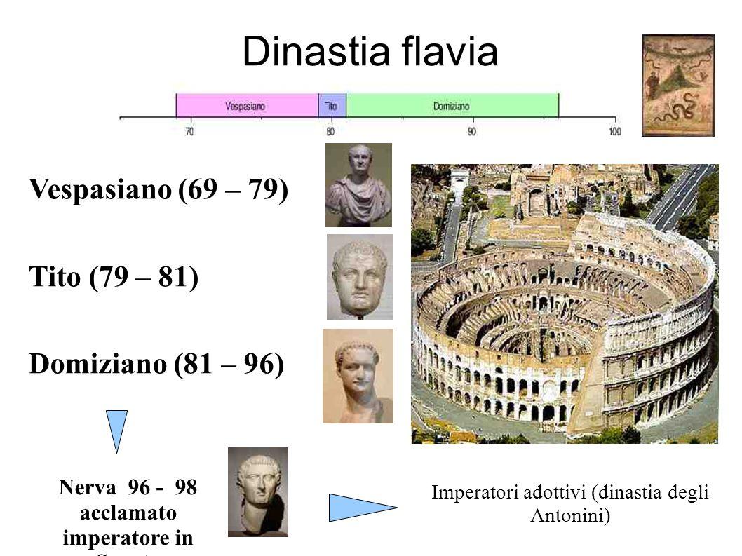 Dinastia flavia Vespasiano (69 – 79) Tito (79 – 81) Domiziano (81 – 96) Nerva 96 - 98 acclamato imperatore in Senato Imperatori adottivi (dinastia degli Antonini)