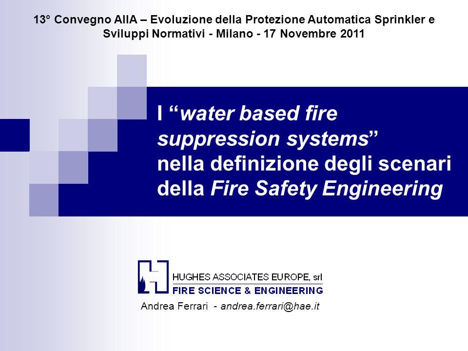 I water based fire suppression systems nella definizione degli scenari della Fire Safety Engineering 13° Convegno AIIA – Evoluzione della Protezione A