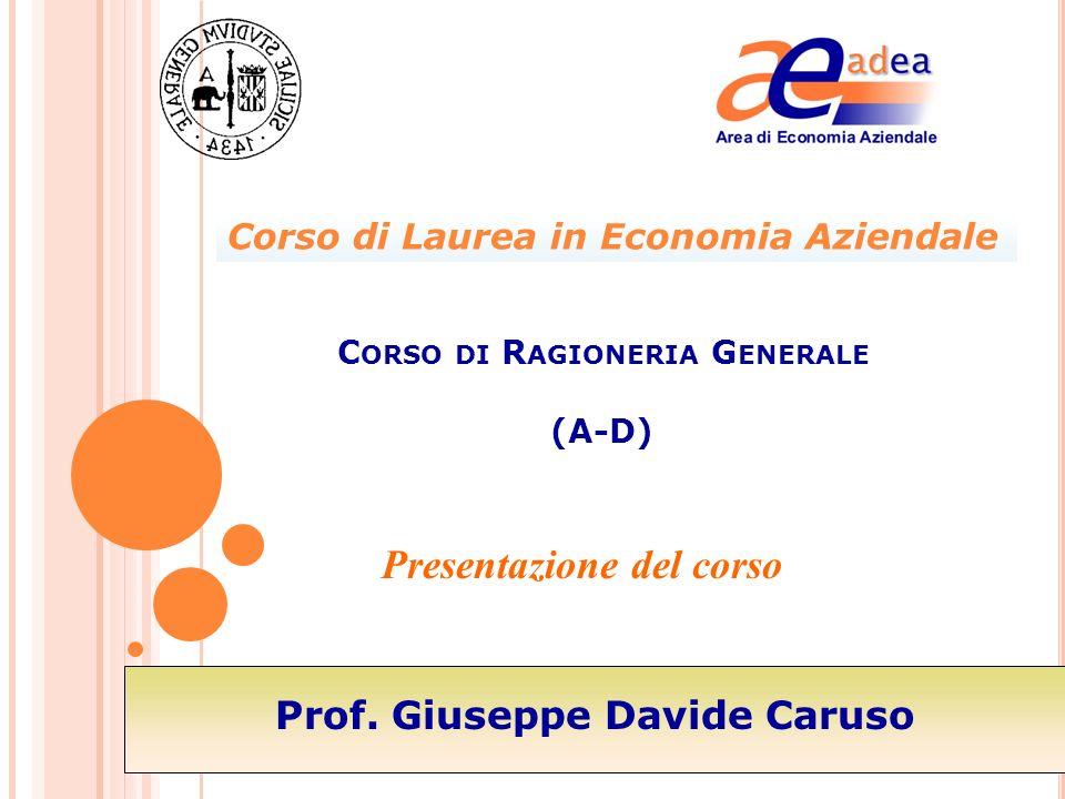 Presentazione del corso C ORSO DI R AGIONERIA G ENERALE (A-D) Prof. Giuseppe Davide Caruso Corso di Laurea in Economia Aziendale