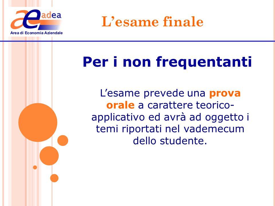 Lesame finale Per i non frequentanti Lesame prevede una prova orale a carattere teorico- applicativo ed avrà ad oggetto i temi riportati nel vademecum
