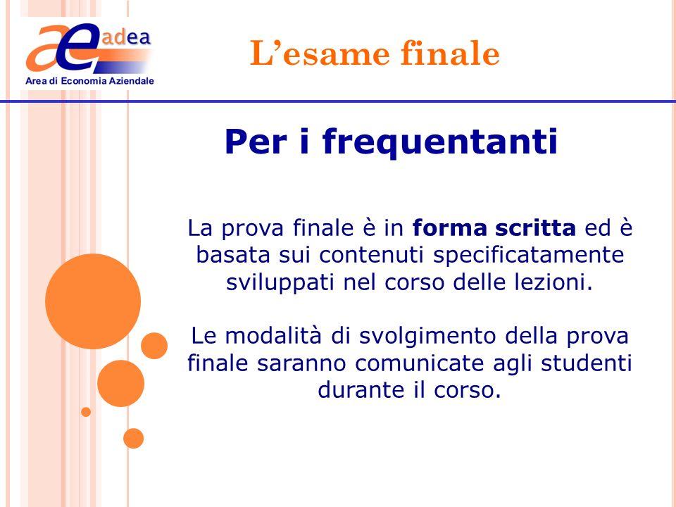 Lesame finale Per i frequentanti La prova finale è in forma scritta ed è basata sui contenuti specificatamente sviluppati nel corso delle lezioni. Le