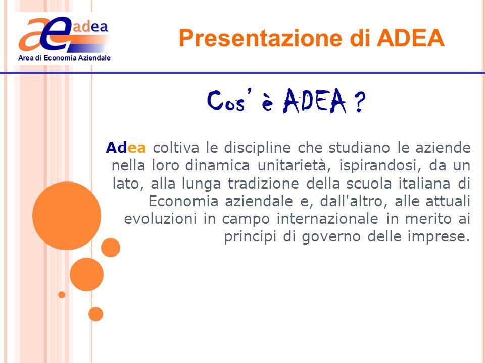 Presentazione di ADEA Cos è ADEA ? Adea coltiva le discipline che studiano le aziende nella loro dinamica unitarietà, ispirandosi, da un lato, alla lu