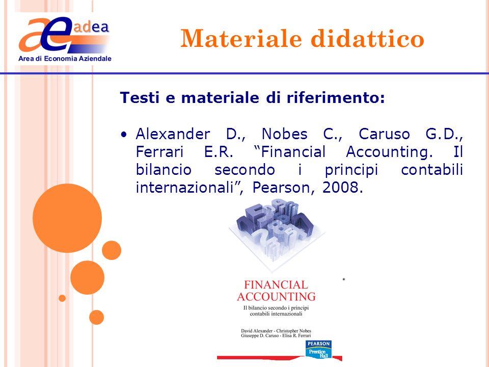 Materiale didattico Testi e materiale di riferimento: Alexander D., Nobes C., Caruso G.D., Ferrari E.R. Financial Accounting. Il bilancio secondo i pr
