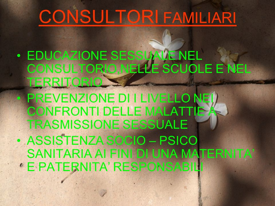 CONSULTORI FAMILIARI EDUCAZIONE SESSUALE NEL CONSULTORIO,NELLE SCUOLE E NEL TERRITORIO PREVENZIONE DI I LIVELLO NEI CONFRONTI DELLE MALATTIE A TRASMISSIONE SESSUALE ASSISTENZA SOCIO – PSICO SANITARIA AI FINI DI UNA MATERNITA E PATERNITA RESPONSABILI