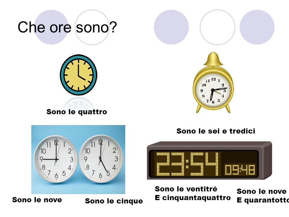 Che ore sono? Sono le quattro Sono le sei e tredici Sono le nove Sono le cinque Sono le ventitré E cinquantaquattro Sono le nove E quarantotto
