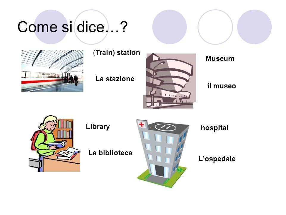 Come si dice…? (Train) station La stazione Museum il museo Library La biblioteca hospital Lospedale