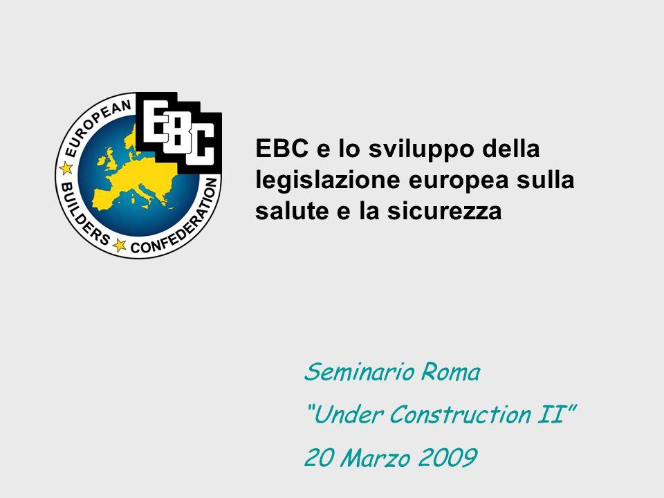 EBC e lo sviluppo della legislazione europea sulla salute e la sicurezza Seminario Roma Under Construction II 20 Marzo 2009