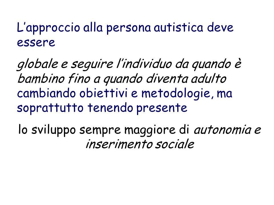 Lapproccio alla persona autistica deve essere globale e seguire lindividuo da quando è bambino fino a quando diventa adulto cambiando obiettivi e metodologie, ma soprattutto tenendo presente lo sviluppo sempre maggiore di autonomia e inserimento sociale