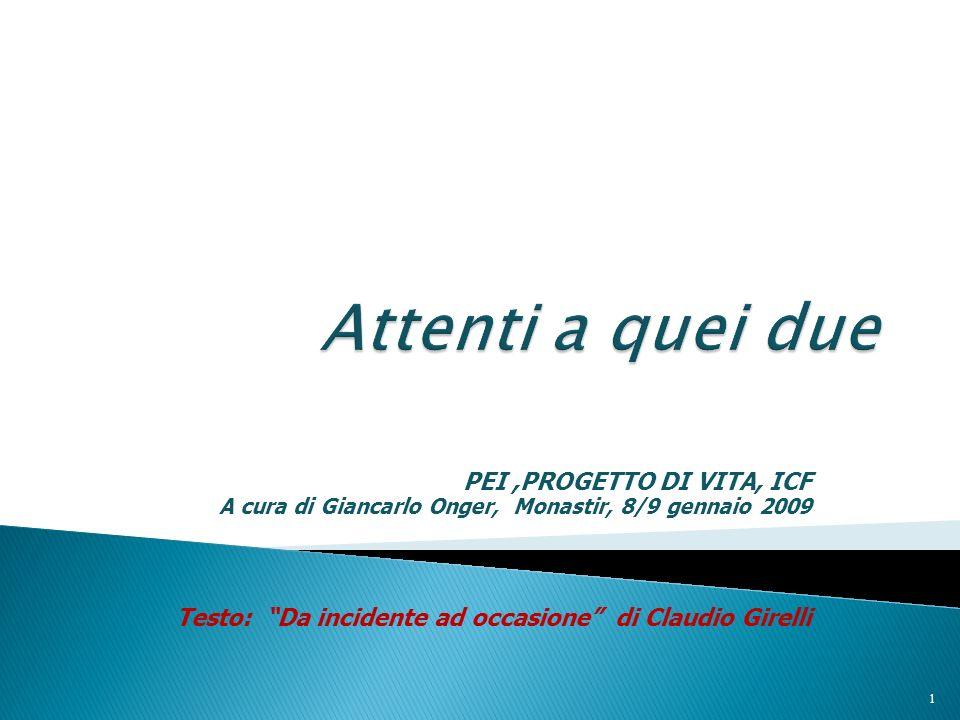 PEI,PROGETTO DI VITA, ICF A cura di Giancarlo Onger, Monastir, 8/9 gennaio 2009 Testo: Da incidente ad occasione di Claudio Girelli 1