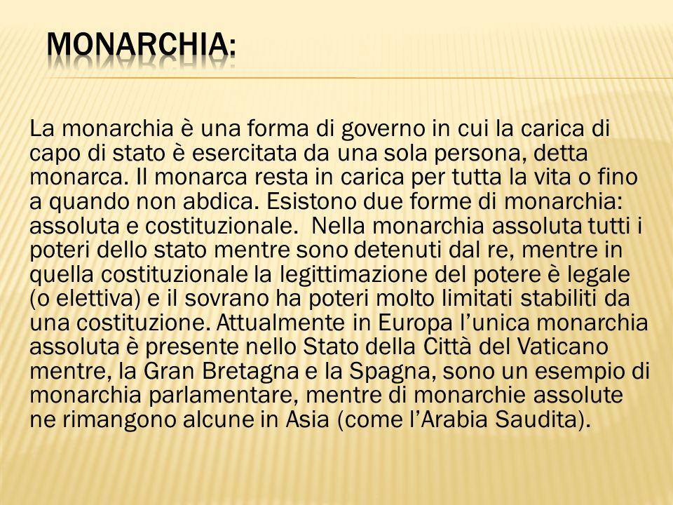 La monarchia è una forma di governo in cui la carica di capo di stato è esercitata da una sola persona, detta monarca. Il monarca resta in carica per