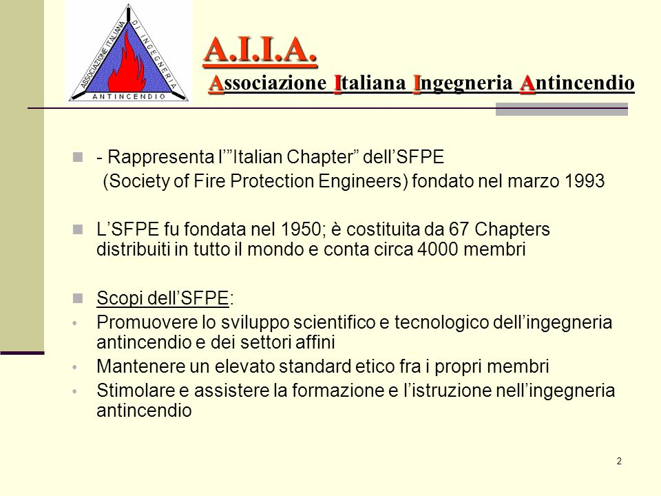 2 A.I.I.A. Associazione Italiana Ingegneria Antincendio - Rappresenta lItalian Chapter dellSFPE (Society of Fire Protection Engineers) fondato nel mar