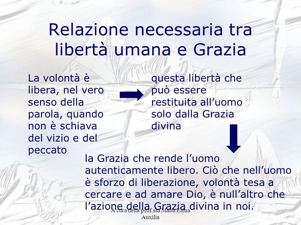 A cura della prof.ssa Maria Elena Auxilia Relazione necessaria tra libertà umana e Grazia La volontà è libera, nel vero senso della parola, quando non