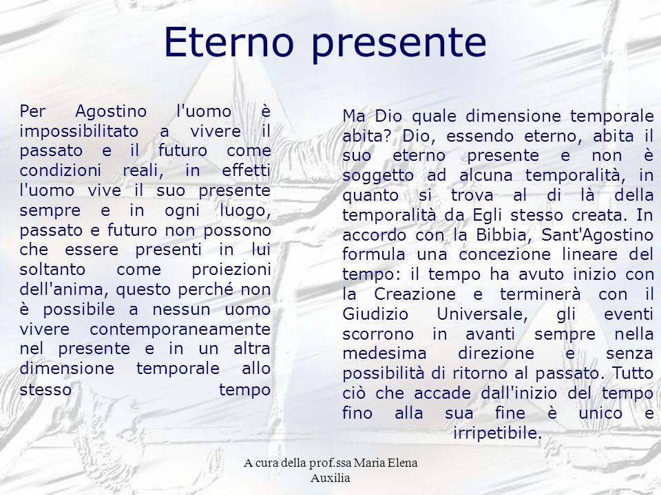 A cura della prof.ssa Maria Elena Auxilia Eterno presente Per Agostino l'uomo è impossibilitato a vivere il passato e il futuro come condizioni reali,