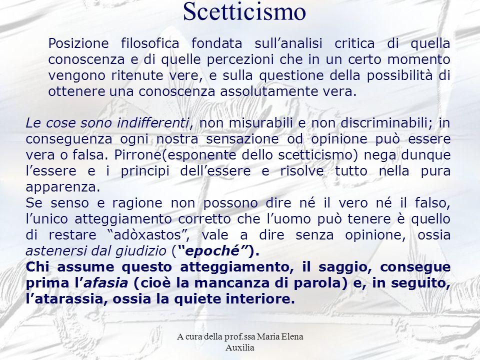 A cura della prof.ssa Maria Elena Auxilia Scetticismo Le cose sono indifferenti, non misurabili e non discriminabili; in conseguenza ogni nostra sensa