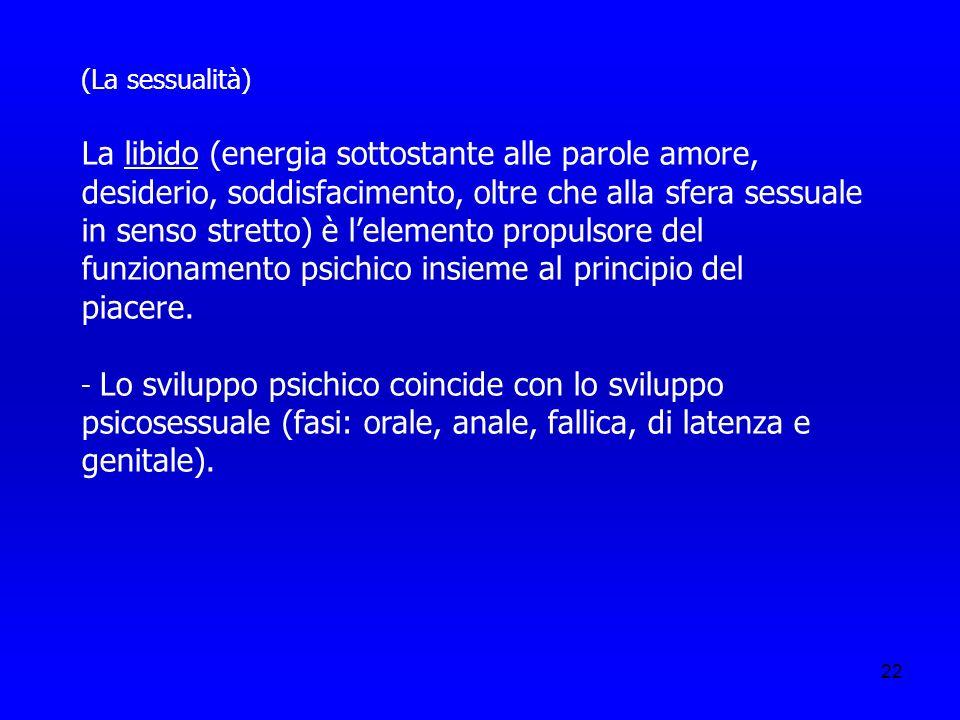22 (La sessualità) La libido (energia sottostante alle parole amore, desiderio, soddisfacimento, oltre che alla sfera sessuale in senso stretto) è lel
