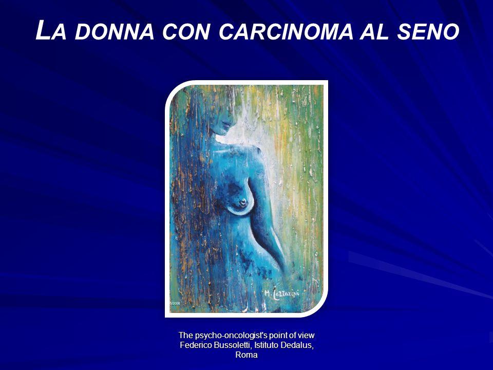 The psycho-oncologist s point of view Federico Bussoletti, Istituto Dedalus, Roma L A DONNA CON CARCINOMA AL SENO