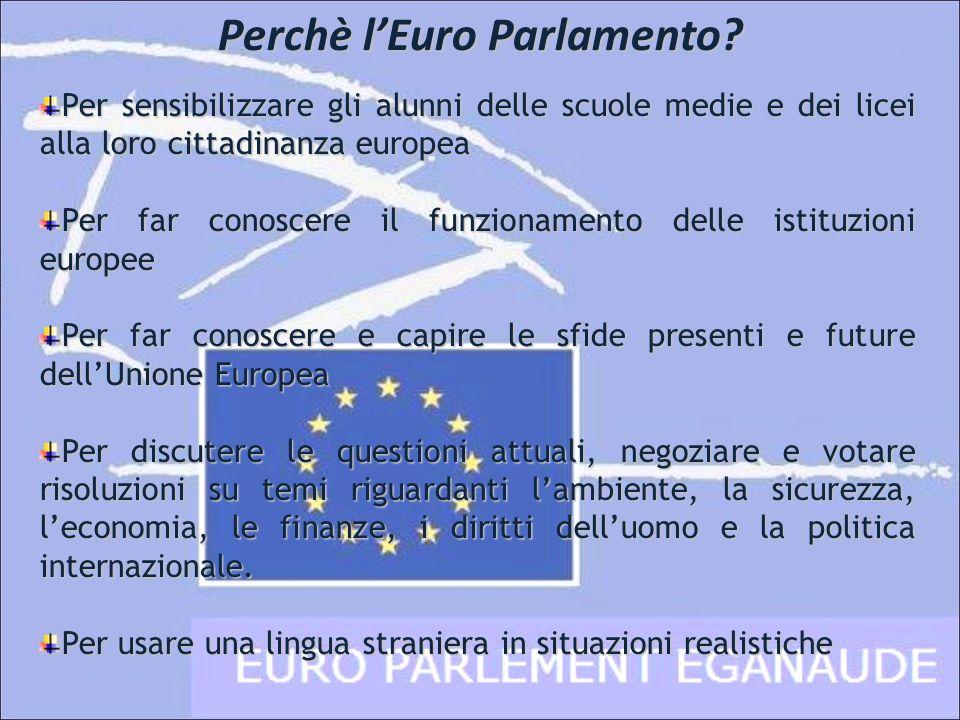 Perchè lEuro Parlamento? Per sensibilizzare gli alunni delle scuole medie e dei licei alla loro cittadinanza europea Per far conoscere il funzionament