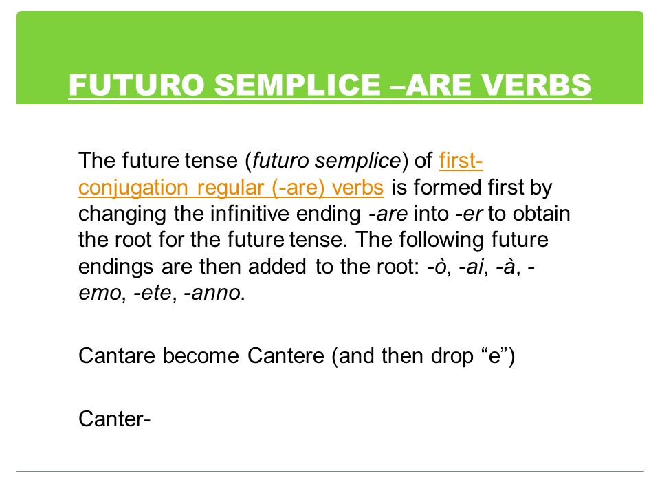 FUTURO SEMPLICE –ARE VERBS The future tense (futuro semplice) of first- conjugation regular (-are) verbs is formed first by changing the infinitive en