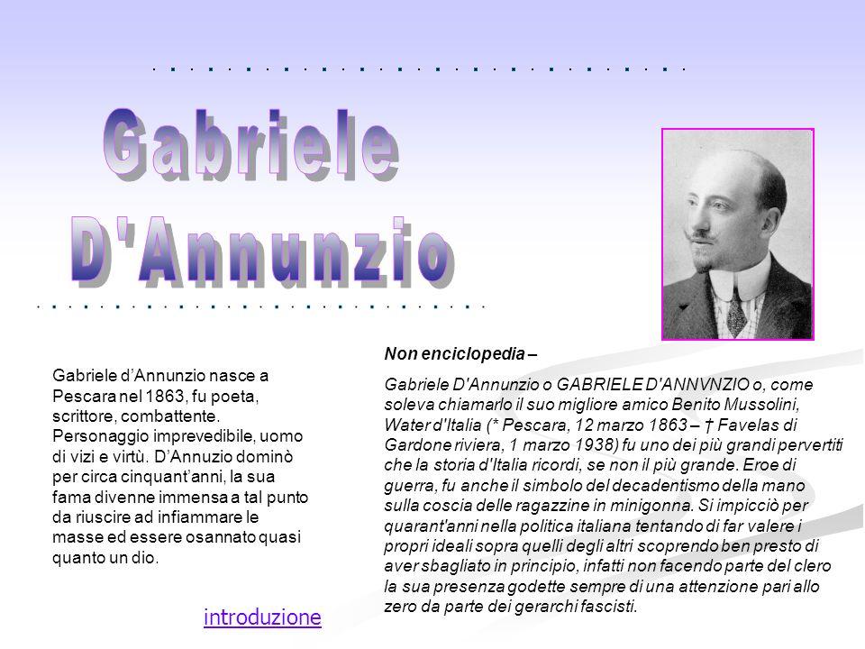 introduzione Gabriele dAnnunzio nasce a Pescara nel 1863, fu poeta, scrittore, combattente. Personaggio imprevedibile, uomo di vizi e virtù. DAnnuzio