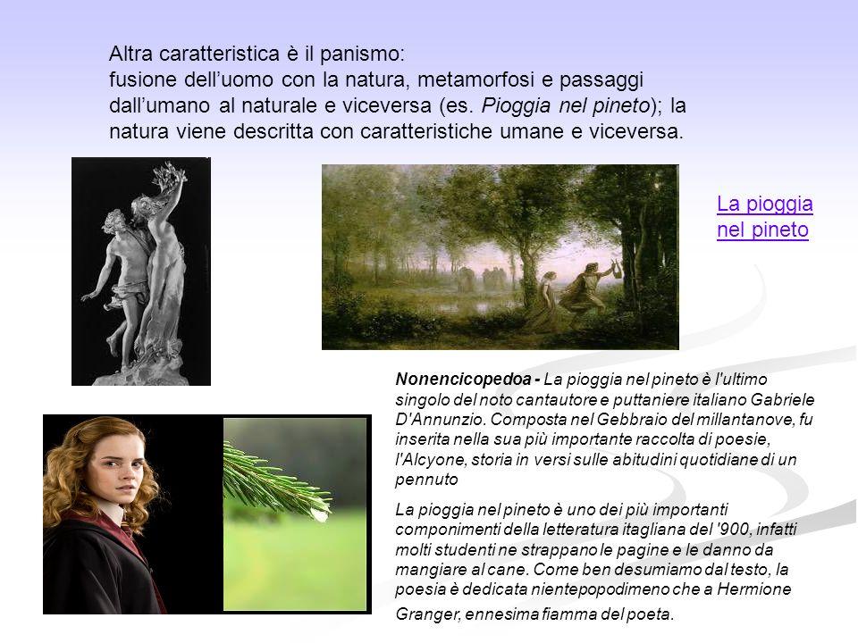 Altra caratteristica è il panismo: fusione delluomo con la natura, metamorfosi e passaggi dallumano al naturale e viceversa (es. Pioggia nel pineto);