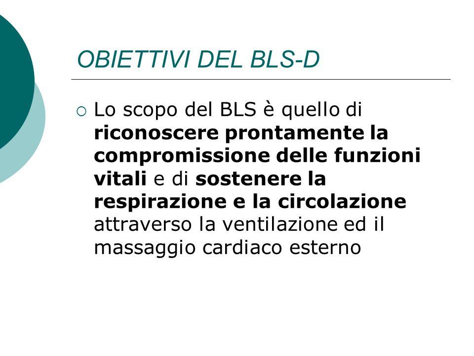 OBIETTIVI DEL BLS-D Lo scopo del BLS è quello di riconoscere prontamente la compromissione delle funzioni vitali e di sostenere la respirazione e la c