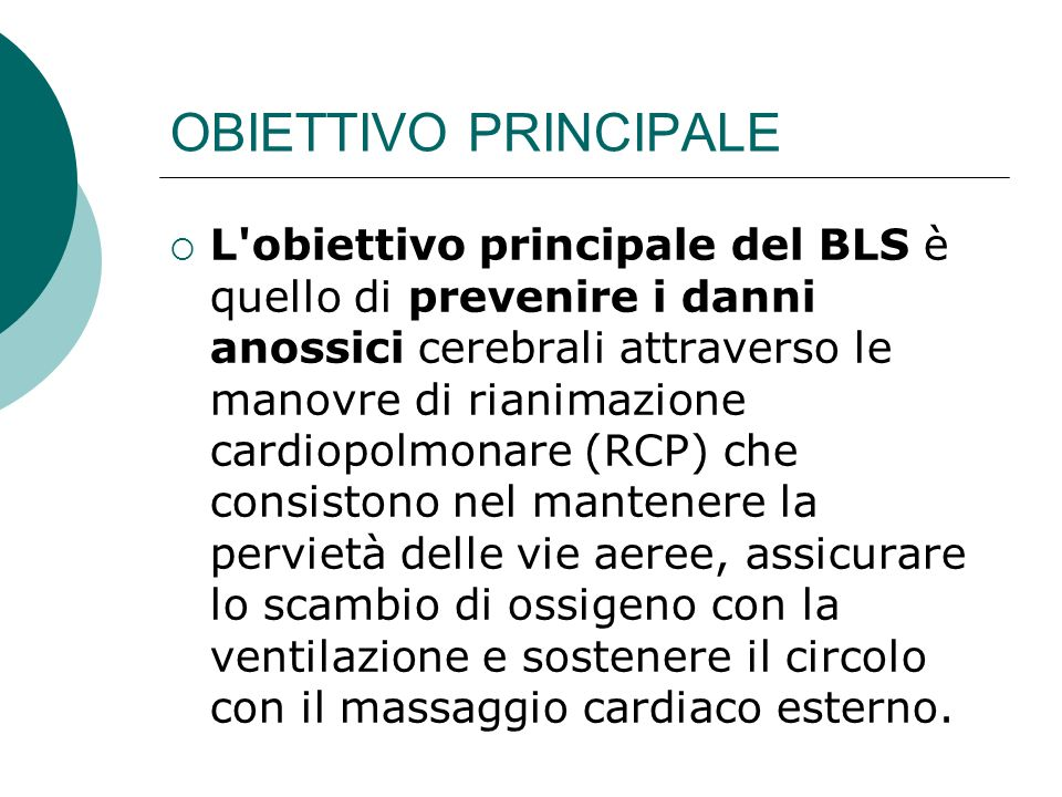 OBIETTIVO PRINCIPALE L'obiettivo principale del BLS è quello di prevenire i danni anossici cerebrali attraverso le manovre di rianimazione cardiopolmo