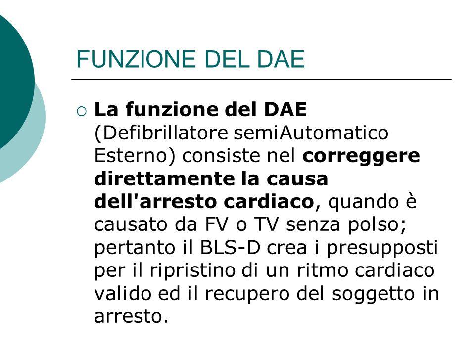 FUNZIONE DEL DAE La funzione del DAE (Defibrillatore semiAutomatico Esterno) consiste nel correggere direttamente la causa dell'arresto cardiaco, quan