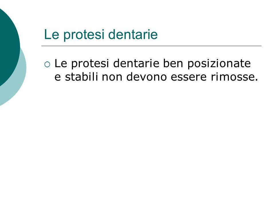 Le protesi dentarie Le protesi dentarie ben posizionate e stabili non devono essere rimosse.