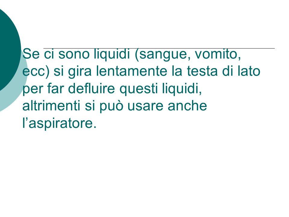 Se ci sono liquidi (sangue, vomito, ecc) si gira lentamente la testa di lato per far defluire questi liquidi, altrimenti si può usare anche laspirator