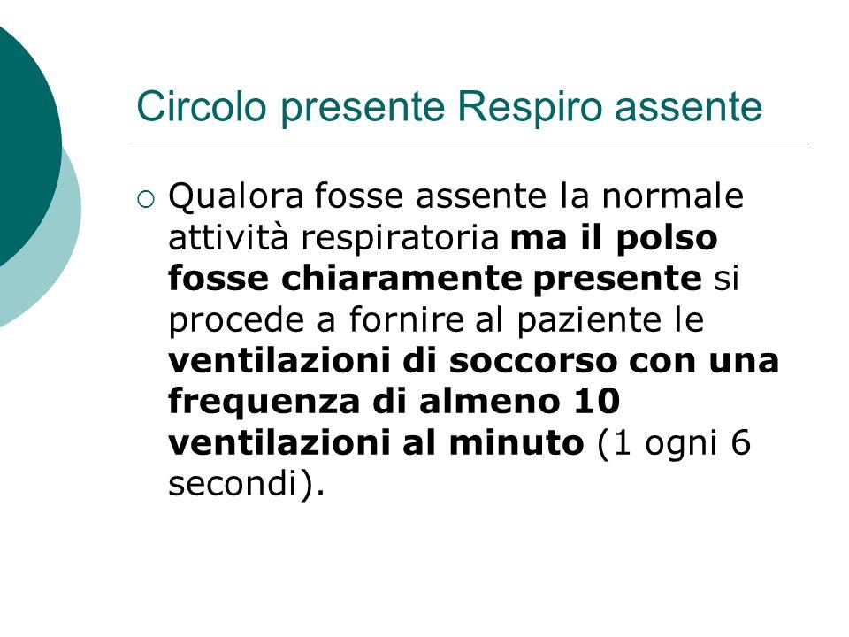 Circolo presente Respiro assente Qualora fosse assente la normale attività respiratoria ma il polso fosse chiaramente presente si procede a fornire al