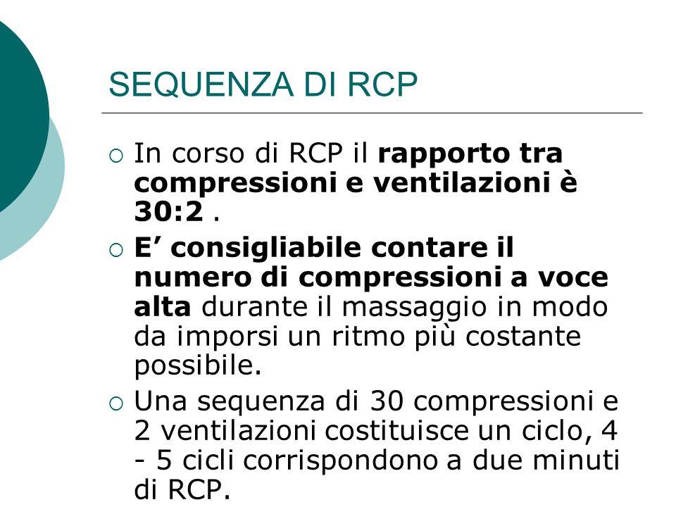 SEQUENZA DI RCP In corso di RCP il rapporto tra compressioni e ventilazioni è 30:2. E consigliabile contare il numero di compressioni a voce alta dura