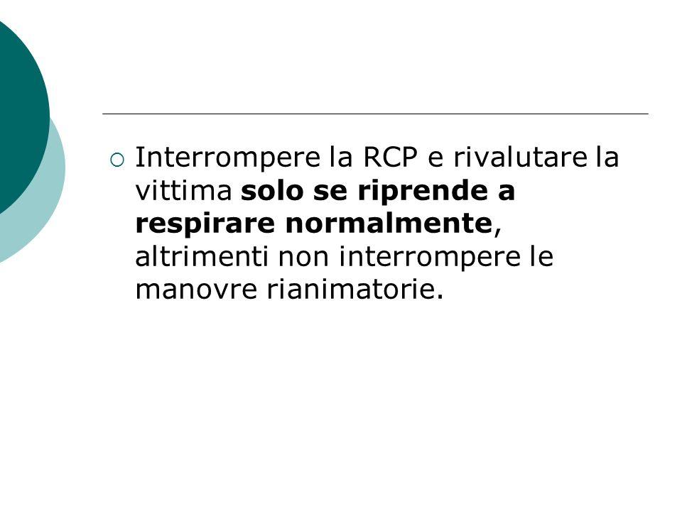 Interrompere la RCP e rivalutare la vittima solo se riprende a respirare normalmente, altrimenti non interrompere le manovre rianimatorie.