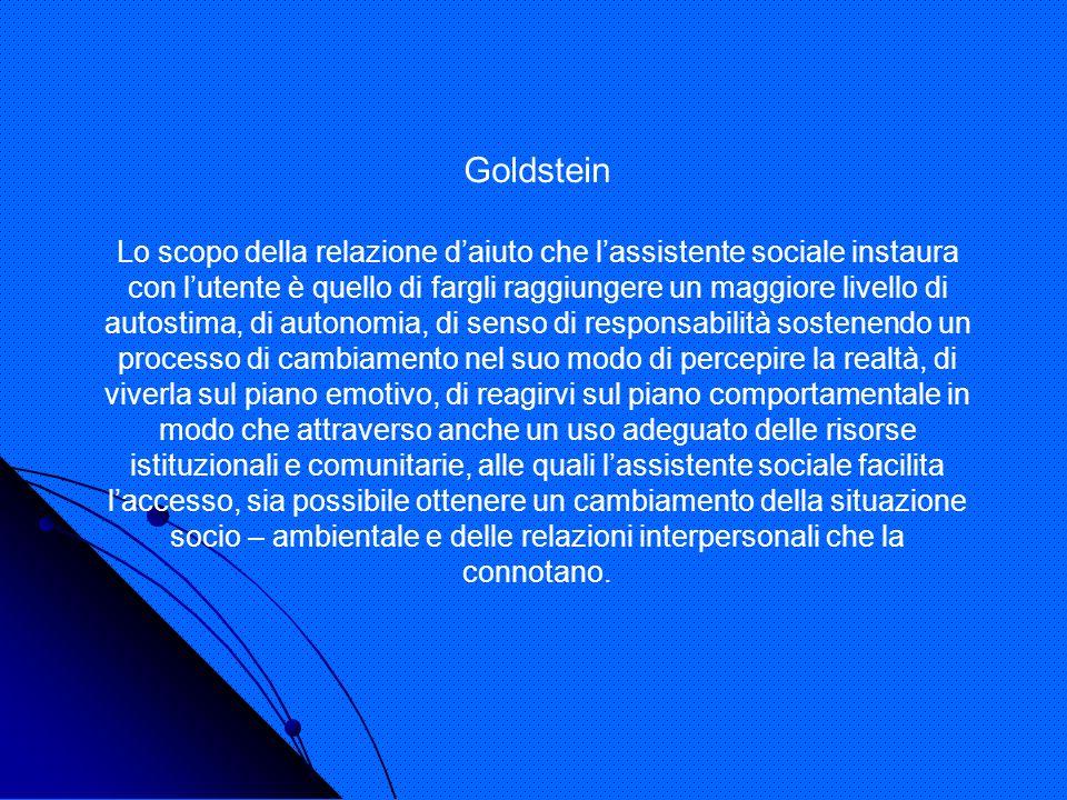 Goldstein Lo scopo della relazione daiuto che lassistente sociale instaura con lutente è quello di fargli raggiungere un maggiore livello di autostima