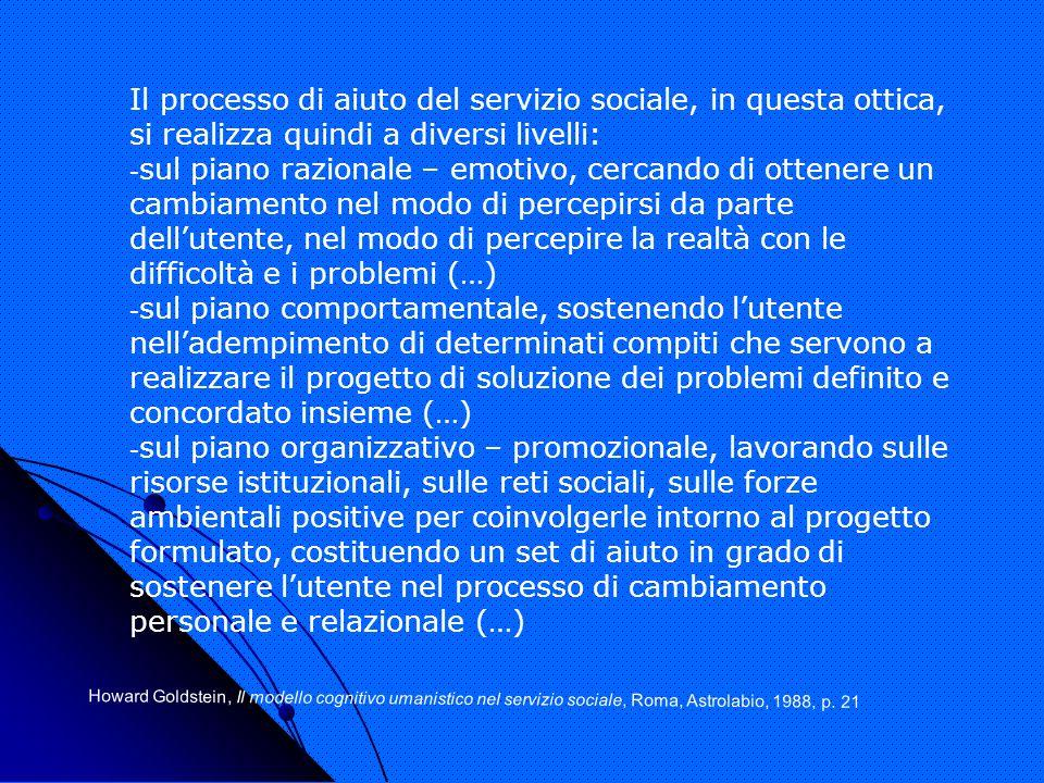 Il processo di aiuto del servizio sociale, in questa ottica, si realizza quindi a diversi livelli: - sul piano razionale – emotivo, cercando di ottene